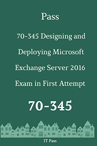 Pass 70-345 Designing and Deploying Microsoft Exchange Server 2016 Exam in First Attempt: Guide for Real Exam