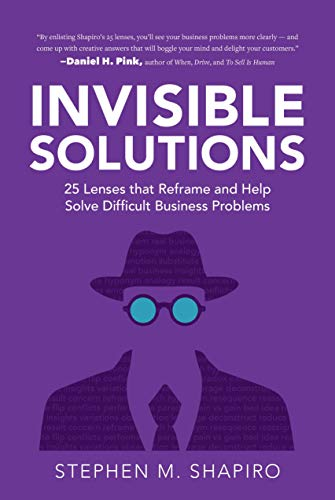 Invisible Solutions: 25 Lenses that Reframe and Help Solve Difficult Business Problems