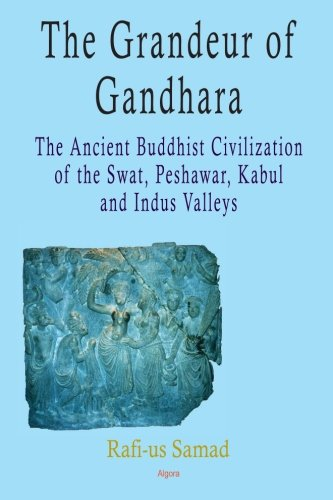 The Grandeur of Gandhara: The Ancient Buddhist Civilization of the Swat, Peshawar, Kabul and Indus Valleys