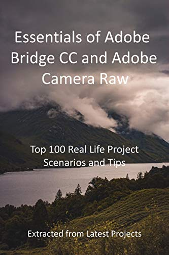Essentials of Adobe Bridge CC and Adobe Camera Raw : Top 100 Real Life Project Scenarios and Tips: Extracted from Latest Projects