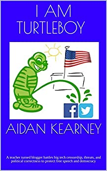 I Am Turtleboy: A teacher turned blogger battles big tech censorship, threats, and political correctness to protect free speech and democracy by [Aidan Kearney]