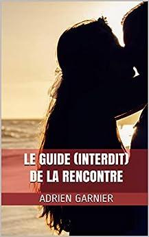 Le Guide (Interdit) de la Rencontre par [Adrien Garnier]