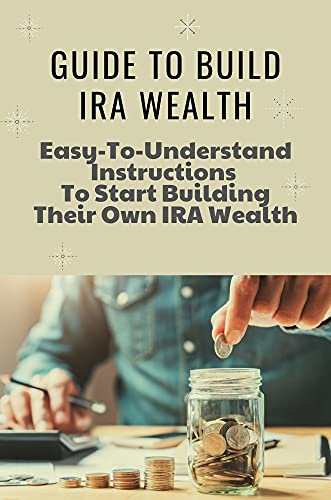 Guide To Build IRA Wealth: Easy-To-Understand Instructions To Start Building Their Own IRA Wealth: How To Get Entirely Tax-Free Retirement Income