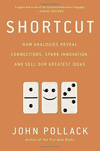 Shortcut: How Analogies Reveal Connections, Spark Innovation, and Sell Our Greatest Ideas by John Pollack (2015-09-29)