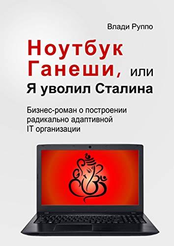 Ноутбук Ганеши, или Я уволил Сталина: Бизнес-роман о построении радикально адаптивной IT организации (Russian Edition)