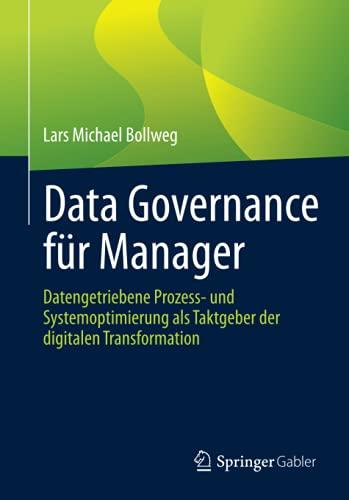 Data Governance für Manager: Datengetriebene Prozess- und Systemoptimierung als Taktgeber der digitalen Transformation