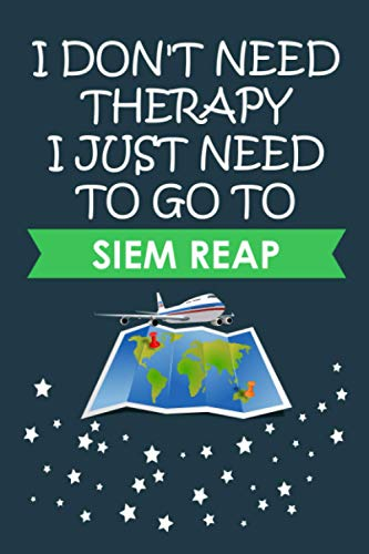 I Don't Need Therapy I Just Need To Go To Siem Reap: Siem Reap Journal Gift For Travellers, Campers, Backpackers, Personalized Notebook For Traveller ... Siem Reap, Journal Present Idea For Explorers