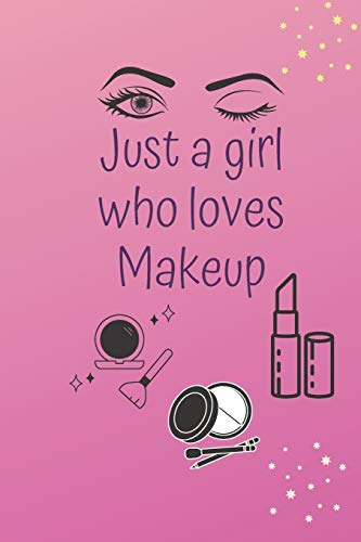 JUST A GIRL WHO LOVES MAKEUP: The Ultimate Cosmetic Tracker Journal: Your Personal Makeup Collection, Product Tracker, Critique List, Favorite Looks, Wish List & Notes