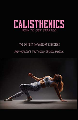Calisthenics - How To Get Started: The 50 Best Bodyweight Exercises And Workouts That Build Serious Muscle: Calisthenics Benefits (English Edition)