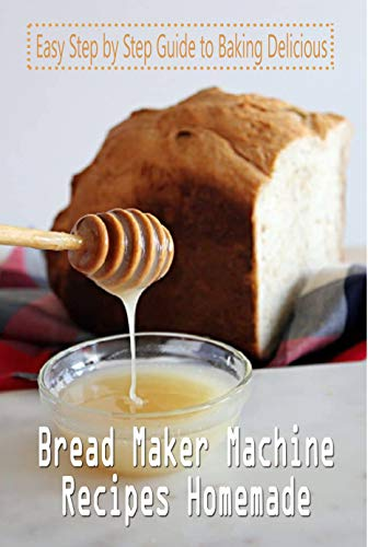 Bread Maker Machine Recipes Homemade: Easy Step by Step Guide to Baking Delicious: Making Homemade Bread (English Edition)