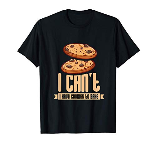 I Cant I Have Cookies To Bake I Funny Baker T-Shirt