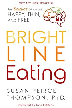 Bright Line Eating: The Science of Living Happy, Thin and Free by [Susan Peirce Thompson, John Robbins]