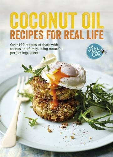 Coconut Oil: Recipes for Real Life: Over 100 recipes to share with friends and family, using nature's perfect ingredient