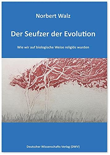 Der Seufzer der Evolution. Wie wir auf biologische Weise religiös wurden