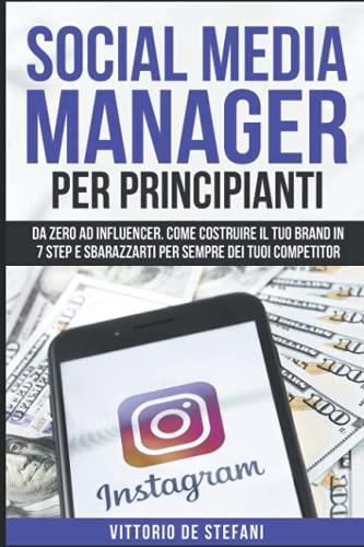 SOCIAL MEDIA MANAGER PER PRINCIPIANTI: Da zero ad Influencer. Come costruire il tuo brand in 7 step e sbarazzarti per sempre dei tuoi competitor