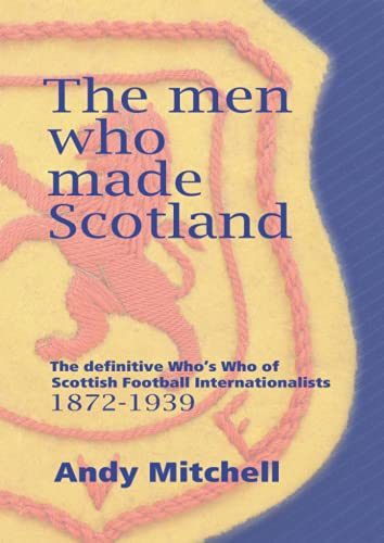 The men who made Scotland: The definitive Who's Who of Scottish Football Internationalists 1872-1939