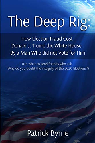 The Deep Rig: How Election Fraud Cost Donald J. Trump the White House, By a Man Who did not Vote for Him: (or what to send friends who ask, 'Why do you ... of Election 2020?') (English Edition)