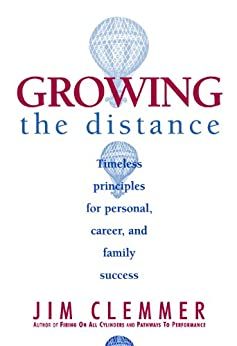 Growing the Distance: Timeless Principles for Personal, Career, and Family Success by [Jim Clemmer]
