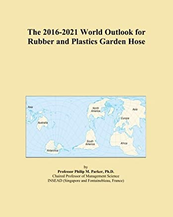 The 2016-2021 World Outlook for Rubber and Plastics Garden Hose