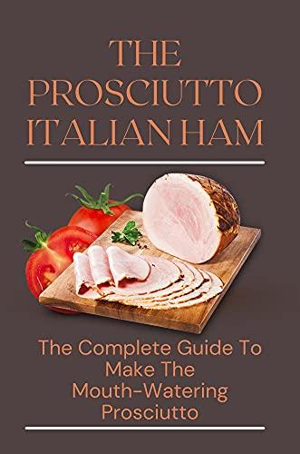 The Prosciutto Italian Ham: The Complete Guide To Make The Mouth-Watering Prosciutto: Prosciutto Recipes Appetizers (English Edition)