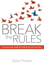 Break the Rules: An Uncommon Guide to Creating the Life You Crave