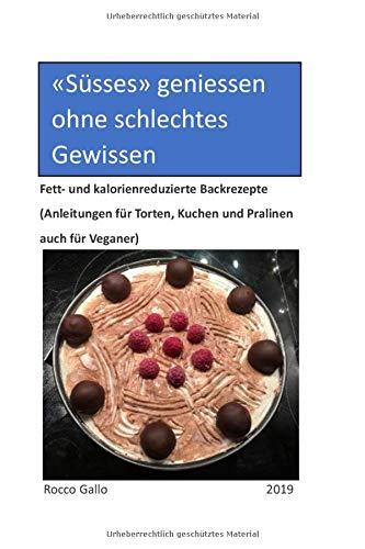 Süsses geniessen ohne schlechtes Gewissen: Fett- und kalorienreduzierte Backrezepte (Anleitungen für Torten, Kuchen Pralinen auch für Veganer)