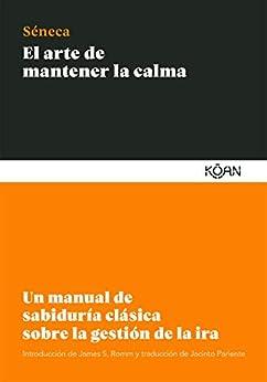 El arte de mantener la calma: Un manual de sabiduría clásica sobre la gestión de la ira (Spanish Edition) par [Lucio Anneo Séneca, Jacinto Pariente]