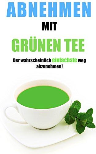 Abnehmen mit grünen Tee - Der wahrscheinlich EINFACHSTE weg abzunehmen! Einfach abnehmen ohne Diät. Schnell Fett verlieren
