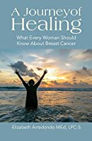 A Journey of Healing: What Every Woman Should Know About Breast Cancer