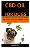 Cbd Oil For Dogs: The Complete Guide To Using CBD Oil For Dog Pain Relief, Anxiety, Seizures And Completely Cure Your Dog