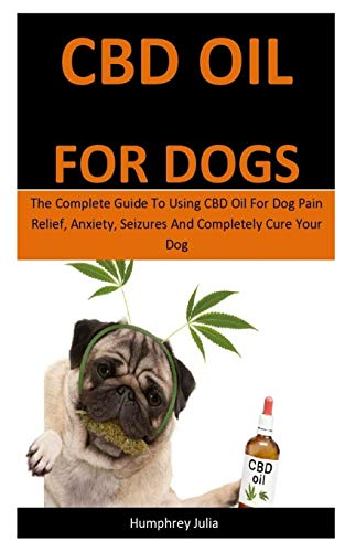 Cbd Oil For Dogs: The Complete Guide To Using CBD Oil For Dog Pain...
