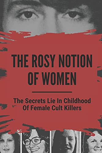 The Rosy Notion Of Women: The Secrets Lie In Childhood Of Female Cult Killers: True Crime Stories