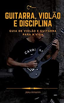 Guitarra, Violão e Disciplina: Guia de Violão e Guitarra para a Vida por [Joka Amorim]