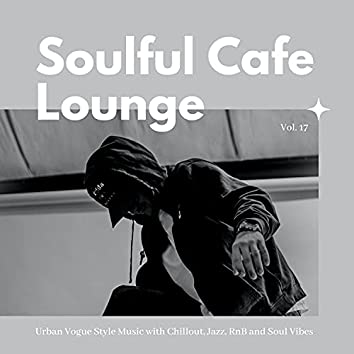 Soulful Cafe Lounge - Urban Vogue Style Music With Chillout, Jazz, RnB And Soul Vibes. Vol. 17