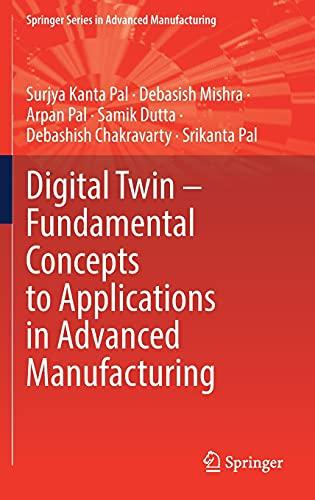 Compare Textbook Prices for Digital Twin – Fundamental Concepts to Applications in Advanced Manufacturing Springer Series in Advanced Manufacturing 1st ed. 2022 Edition ISBN 9783030818142 by Pal, Surjya Kanta,Mishra, Debasish,Pal, Arpan,Dutta, Samik,Chakravarty, Debashish,Pal, Srikanta