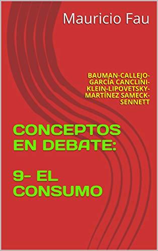 CONCEPTOS EN DEBATE: 9- EL CONSUMO: BAUMAN-CALLEJO- GARCÍA CANCLINI- KLEIN-LIPOVETSKY- MARTÍNEZ SAMECK- SENNETT (Spanish Edition)