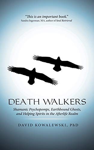 Death Walkers: Shamanic Psychopomps, Earthbound Ghosts, and Helping...