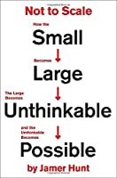 Not to Scale: How the Small Becomes Large, the Large Becomes Unthinkable, and the Unthinkable Becomes Possible