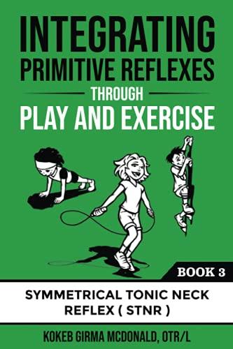 Integrating Primitive Reflexes Through Play and Exercise: An Interactive Guide to the Symmetrical Tonic Neck Reflex (STNR) (Reflex Integration Through Play)
