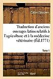Traduction d'anciens ouvrages latins relatifs à l'agriculture et à la médecine vétérinaire: avec des notes. Tome 1. L'économie rurale de Caton avec figures (Savoirs et Traditions)