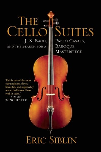 Cello Suites: J. S. Bach, Pablo Casals, and the Search for a Baroque Masterpiece