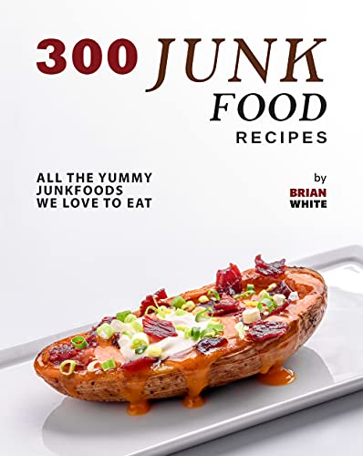300 Junk Food Recipes: All The Yummy Junkfoods We Love to Eat (English Edition)