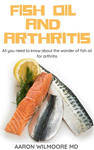 FISH OIL AND ARTHRITIS: All You Need To Know About The Wonders of Fish Oil for Arthritis
