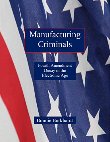 Manufacturing Criminals: Fourth Amendment Decay in the Electronic Age by [Bonnie Burkhardt]