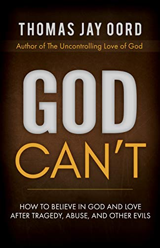 God Can't: How to Believe in God and Love after Tragedy, Abuse, and Other Evils by [Thomas Jay  Oord]