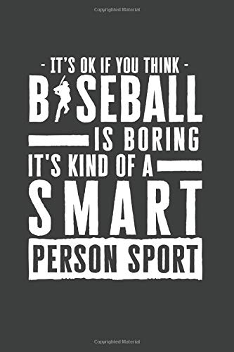 It's Okay If You Think Baseball Is Boring It's Kind Of A Smart Person Sport: 100 page 6 x 9 Blank lined journal for sport lovers perfect Gift to jot down his ideas and notes