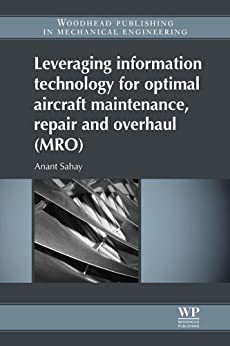Leveraging Information Technology for Optimal Aircraft Maintenance, Repair and Overhaul (MRO) (Woodhead Publishing in Mechanical Engineering) by [Anant Sahay]