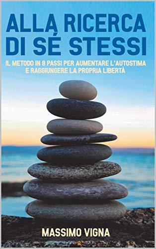 Alla Ricerca di Se Stessi: Il metodo in 8 passi per aumentare l'autostima e raggiungere la propria libertà