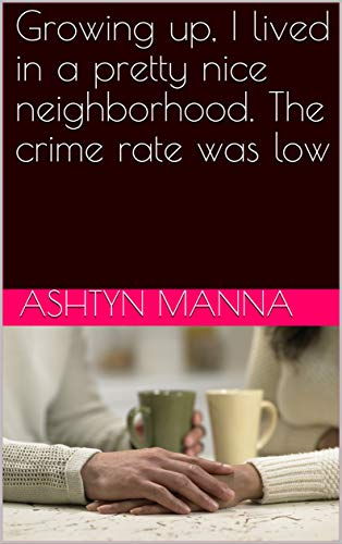 Growing up, I lived in a pretty nice neighborhood. The crime rate was low (English Edition)
