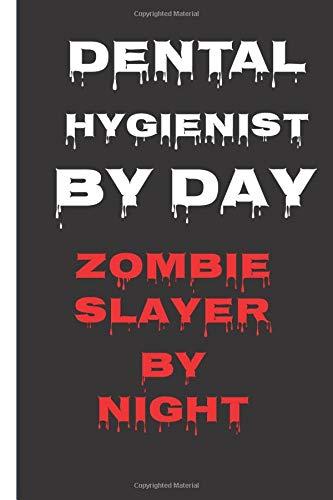 Dental Hygienist By Day Zombie Slayer By Night: Dentist Gifts Funny Notebook : Journal